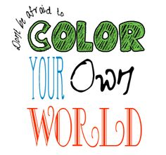 So, Be BOLD, my bleeps, and COLOR YOUR OWN WORLD… you're the one that has to live in it.  Right?