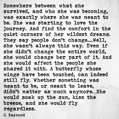 """Somewhere between what she survived, and who she was becoming, was exactly where she was meant to be. She was starting to love the journey"" -J.Raymond"