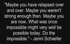 Maybe you have relapsed over and over. Maybe you weren't strong enough then. Maybe you are now. What was once impossible might very well be possible today. Do the impossible. ~Jenni Schaefer