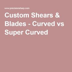 Custom Shears & Blades - Curved vs Super Curved