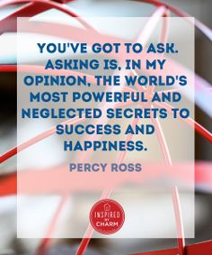 """""""You've got to ask. Asking is, in my opinion, the world's most powerful and neglected secret to success and happiness."""" -Percy Ross"""