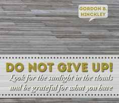 """Do not give up! Look for the sunlight in the clouds and be grateful for what you have."" –President Gordon B. Hinckley http://pinterest.com/pin/24066179228827332; http://facebook.com/pages/Gordon-B-Hinckley/242634619088155 In what ways do you find strength to endure difficulty and persevere with faith, look on the bright side, and express gratitude every day?"
