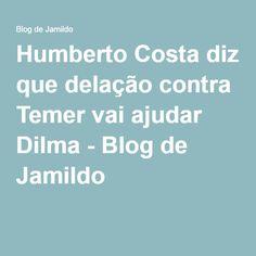 Humberto Costa diz que delação contra Temer vai ajudar Dilma - Blog de Jamildo