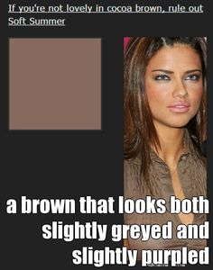 This is not a warm golden brown or a milk chocolate brown.Browns are generally bad for Summers, as a rule. But if you're a Soft Summer, you will be lovely in cocoa brown. It's a brown that looks both slightly greyed and slightly purpled. If this color just isn't right for you, try True Summer next.