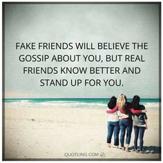 Fake friends will believe the gossip about you, but real friends know better and stand up for you.