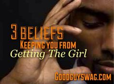 3 Beliefs Keeping You From Getting The Girl