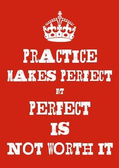 PRACTICE MAKES PERFECT BUT PERFECT IS NOT WORTH IT