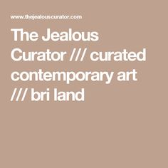 The Jealous Curator /// curated contemporary art /// bri land