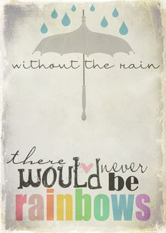 Without the rain, there would never be rainbows :)
