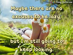 Maybe there are no excuses to be lazy, but I'm still going to keep looking. Lazy Quotes Funny, Life Hacks Computer, Get Excited, Bedtime, Knowing You, Author, How To Plan, Cool Stuff, Lazy Days