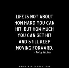 Life is not about how hard you can hit, but how much you can get hit and still keep moving forward. - Rocky Balboa - Live life happy quotes, positive sayings posters and prints, picture quote, and happiness quotations. Strong Quotes Hard Times, Stay Strong Quotes, Quotes To Live By, Rocky Quotes, Rocky Balboa Quotes, Favorite Quotes, Best Quotes, Funny Quotes, Words Quotes