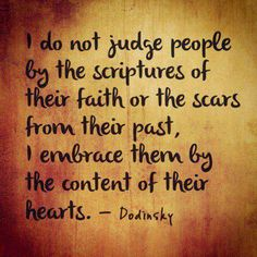 I do not judge people by the scripture of their faith or the scars from their past, I embrace them by the content of their hearts. Jack Kerouac, Great Quotes, Quotes To Live By, Inspirational Quotes, Random Quotes, Motivational Quotes, Awesome Quotes, Wall Quotes, Simply Quotes