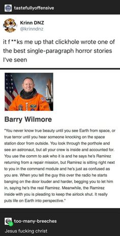 "It f**ks me up that clickhole wrote one of the best single-paragraph horror stories I've seen Barry ""You never know true beauty until you see Earth from space, or true terror until you hear someone knocking on the space station door from outside. You look My Tumblr, Tumblr Posts, Tumblr Funny, Funny Memes, Hilarious, Jokes, Short Creepy Stories, Creepy Story, Satire"