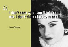 I don't care what you think about me. I don't think about you at all. ~ Coco Chanel
