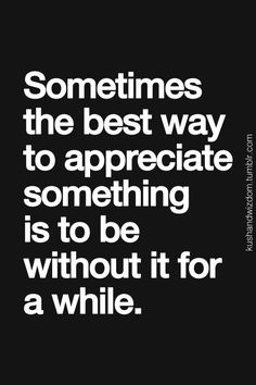 And if you go without still dont miss or appreciate it, then it was meant to be that way!