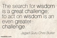 Jagad Guru Chris Butler: The search for wisdom is a great challenge to act on wisdom is an even greater challenge. challenge, wisdom, life, great, inspiration. Meetville Quotes