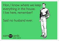Hon, I know where we keep everything in the house. I live here, remember?  Said no husband ever
