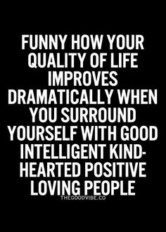 Funny how your quality of life improves dramatically when you surround yourself with good intelligent kind-hearted positive loving people.