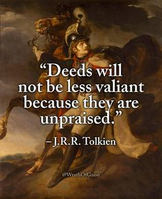 """""""Deeds will not be less valiant because they are unpraised. Tolkien """"Deeds will not be less valiant because they are unpraised. Quotable Quotes, Wisdom Quotes, Book Quotes, Quotes To Live By, Me Quotes, Motivational Quotes, Inspirational Quotes, Reading Quotes, Cool Words"""