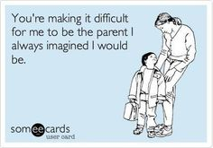 You're making it difficult for me to be the parent I always imagined I would be! lol