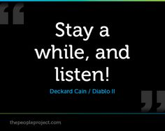 Stay a while, and listen! - Deckard Cain/ Diablo II  http://thepeopleproject.com/share-a-quote.php