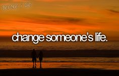 Change someone's life<3