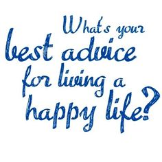 Health brings happiness and happiness brings health. Please share some of your advice's for a happy life