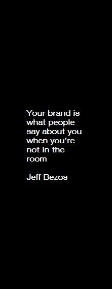 """""""Branding is what people say about you when you are not in the room."""" – Jeff Bezos Although i would argue that with social media, they *are* saying it while you are in the room"""