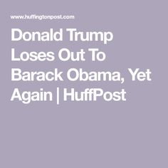Donald Trump Loses Out To Barack Obama, Yet Again | HuffPost