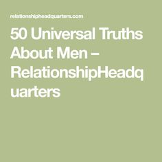 50 Universal Truths About Men – RelationshipHeadquarters