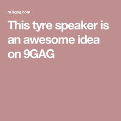 This tyre speaker is an awesome idea on 9GAG