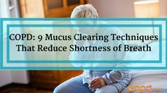 9 essential mucus clearance techniques for COPD that help you break up & expel thick lung mucus. Reducing the severity of your COPD related breathlessness