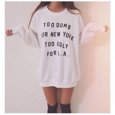 I dont know why but i want this really bad,Too Dumb For New York Too Ugly For LA Sweater Tumblr by ArmiTee,