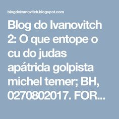 Blog do Ivanovitch 2: O que entope o cu do judas apátrida golpista michel temer; BH, 0270802017.  FORA TEMER LADRÃO!