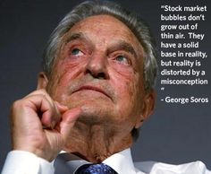 """Stock market bubbles don't grow out of thin air. They have a solid base in reality, but reality is distorted by a misconception."" - George Soros"