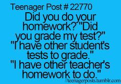 Teenager Posts [If you didn't already notice, this person obviously never did their English homework The word teacher's should be plural possessive (teachers') instead of singular possessive (teach is part of Funny teen posts - Funny Teen Posts, Funny Quotes For Teens, Teen Funny, Funny Animal Quotes, Funny Tumblr Posts, Funny Comebacks, Funny Relatable Memes, Relatable Posts, 9gag Funny