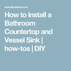 How to Install a Bathroom Countertop and Vessel Sink | how-tos | DIY