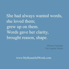 """She had always wanted words, she loved them; grew up on them. Words gave her clarity, brought reason, shape."" ― Michael Ondaatje, The English Patient Words Literature Quotes, Book Quotes, Words Quotes, Me Quotes, Sayings, Motivational Quotes For Success, Positive Quotes, Inspirational Quotes, Pretty Words"