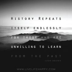 History repeats itself endlessly for those who are unwilling to learn from the past. -Leon Brown