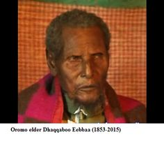 Oromo elder Dhaqqaboo Eebbaa (1853-2015). Oromo Elder Dhaqqaboo Eebbaa  (1853-2015): The oldest man ever to have lived has died at age of 163. His eldest son Ahmed Dhaqqboo  now  at age of 128 is  the oldest living person on earth. Oromia. Africa. Kemetic