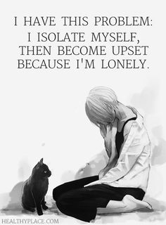 Quote on borderline: I have this problems: I isolate myself, then become upset because I'm lonely. www.HealthyPlace.com