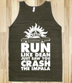 I probably wouldn't run very far if I were to crash the Impala. Dean would run like there's no tomorrow.