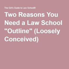 "Two Reasons You Need a Law School ""Outline"" (Loosely Conceived)"