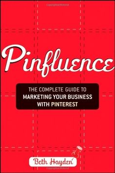 Pinfluence: The Complete Guide to Marketing Your Business with Pinterest by Beth Hayden. $12.36. Publication: July 3, 2012