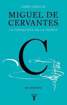 Miguel de Cervantes : la conquista de la ironía / Jordi Gracia.-- Barcelona : Taurus, 2016.