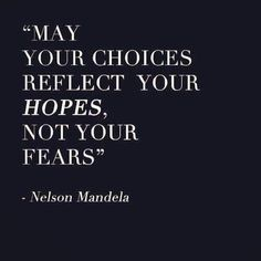 may your choices reflect your hopes, not your fears. By Nelson Mandela