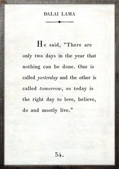 Today is the right day to love, do, believe, and live. Beautiful.