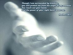 Though I am surrounded by troubles, You will protect me from the anger of my enemies. You reach out Your hand, and the power of Your right hand saves me. Psalm 138:7