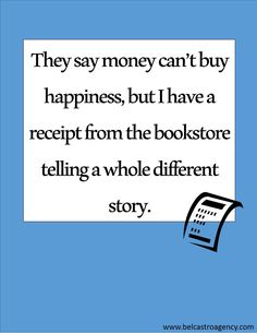 """They say money can't buy happiness, but I have a receipt from the bookstore telling a whole different story."" #Quotes #Books Or a receipt from Amazon..."