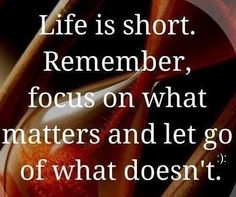 Life is short.  Remember focus on what matters and let go of what doesn't.